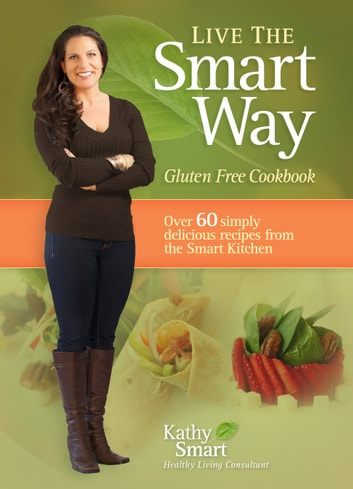 Live the Smart Way - Gluten Free Cookbook ebook by Kathy Smart