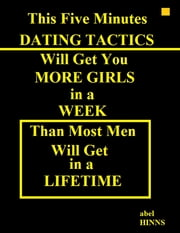 This Five Minutes Dating Tactics Will Get You More Girls In a Week Than Most Men Will Get In a Life Time ebook by Abel Hinns