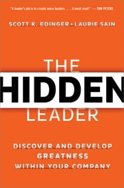 The Hidden Leader - Discover and Develop Greatness within Your Company ebook by Scott K. Edinger,Laurie Sain,James M. Kouzes,Barry Z. Posner