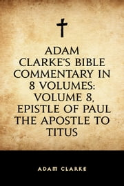 Adam Clarke's Bible Commentary in 8 Volumes: Volume 8, Epistle of Paul the Apostle to Titus ebook by Adam Clarke