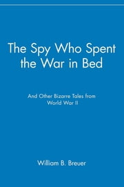 The Spy Who Spent the War in Bed - And Other Bizarre Tales from World War II ebook by William B. Breuer