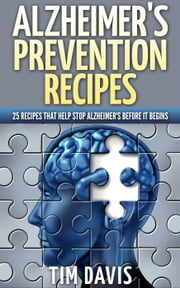 Alzheimer's Prevention Recipes: 25 Recipes That Help Stop Alzheimer's before It Begins ebook by Tim Davis