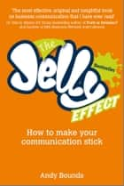 The Jelly Effect - How to Make Your Communication Stick ebook by Andy Bounds