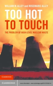 Too Hot to Touch - The Problem of High-Level Nuclear Waste ebook by William M. Alley,Rosemarie Alley