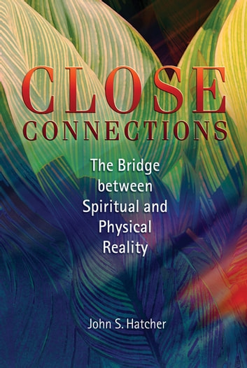 Close Connections: The Bridge Between Spiritual and Physical Reality - The Bridge Between Spiritual and Physical Reality ebook by John S. Hatcher