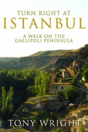Turn Right at Istanbul: A walk on the Gallipoli Peninsula ebook by Wright, Tony