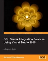 Beginners Guide to SQL Server Integration Services Using Visual Studio 2005 ebook by Jayaram Krishnaswamy