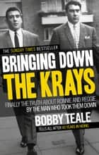 Bringing Down The Krays - Finally the truth about Ronnie and Reggie by the man who took them down ebook by Bobby Teale