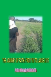 The Journey of Faith: From Yei to Lagos 2015 ebook by John Monyjok Maluth