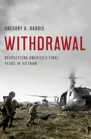 Withdrawal - Reassessing America's Final Years in Vietnam ebook by Gregory A. Daddis