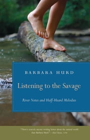 Listening to the Savage - River Notes and Half-Heard Melodies 電子書 by Barbara Hurd