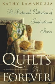 Quilts Are Forever - A Patchwork Collection of Inspirational Stories ebook by Kathy Lamancusa