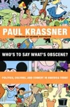 Who's to Say What's Obscene? - Politics, Culture, and Comedy in America Today ebook by Paul Krassner, Arianna Huffington
