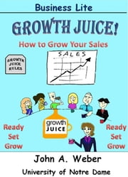 Growth Juice - How to Grow Your Sales ebook by John A. Weber