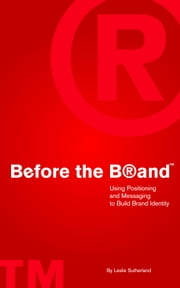 Before the Brand: Using Positioning and Messaging to Build Brand Identity ebook by Leslie Sutherland