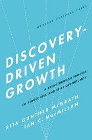 Discovery-Driven Growth - A Breakthrough Process to Reduce Risk and Seize Opportunity ebook by Rita Gunther McGrath,Ian C. Macmillan