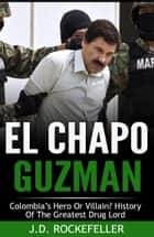 El Chapo Guzman: Colombia's Hero or Villain? History of the Greatest Drug Lord ebook by J.D. Rockefeller