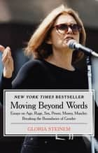 Moving Beyond Words: Essays on Age, Rage, Sex, Power, Money, Muscles: Breaking the Boundaries of Gender - Essays on Age, Rage, Sex, Power, Money, Muscles: Breaking the Boundaries of Gender ebook by Gloria Steinem