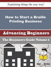 How to Start a Braille Printing Business (Beginners Guide) ebook by Latosha Ellison,Sam Enrico