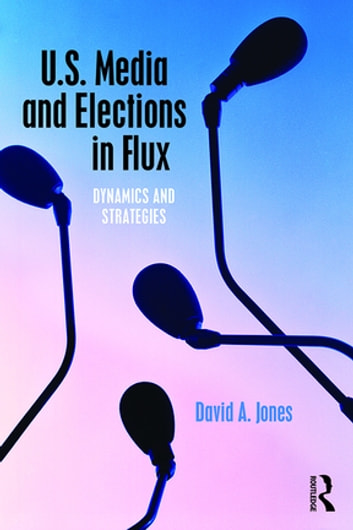 U.S. Media and Elections in Flux - Dynamics and Strategies ebook by David A. Jones