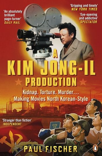 A Kim Jong-Il Production - The Incredible True Story of North Korea and the Most Audacious Kidnapping in History ebook by Paul Fischer