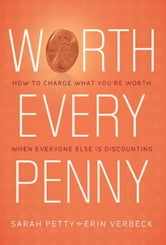Worth Every Penny: Build a Business That Thrills Your Customers and Still Charge What You're Worth ebook by Sarah Petty
