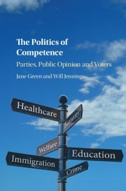 The Politics of Competence - Parties, Public Opinion and Voters ebook by Jane Green, Will Jennings