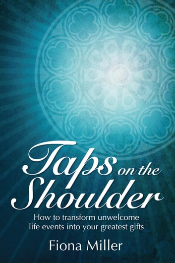Taps On the Shoulder - How to Transform Unwelcome Life Events Into Your Greatest Gifts ebook by Fiona Miller