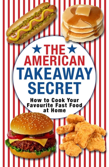 The American Takeaway Secret - How to Cook Your Favourite American Fast Food at Home ebook by Kenny McGovern