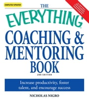 The Everything Coaching and Mentoring Book: How to increase productivity, foster talent, and encourage success - How to increase productivity, foster talent, and encourage success ebook by Nicholas Nigro