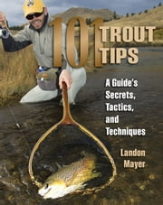 101 Trout Tips - A Guide's Secrets, Tactics, and Techniques ebook by Landon R. Mayer