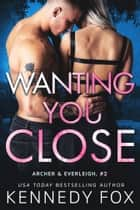 Wanting You Close - Archer & Everleigh #2 ebook by Kennedy Fox