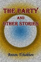 The Party and Other Stories ebook by Anton Tchekhov, Constance Garnett