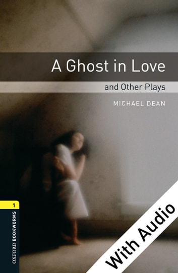 A Ghost in Love and Other Plays - With Audio Level 1 Oxford Bookworms Library ebook by Michael Dean