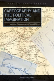 Cartography and the Political Imagination - Mapping Community in Colonial Kenya ebook by Julie MacArthur