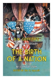 D.W. Griffith's 100th Anniversary The Birth of a Nation ebook by Ira H. Gallen