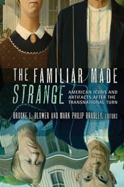 The Familiar Made Strange - American Icons and Artifacts after the Transnational Turn ebook by
