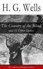 The Country of the Blind, and 32 Other Stories (The original unabridged edition) ebook by H. G. Wells