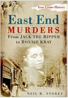 East End Murders - From Jack the Ripper to Ronnie Kray ebook by Neil R. Storey