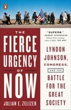 The Fierce Urgency of Now - Lyndon Johnson, Congress, and the Battle for the Great Society ebook by Julian E. Zelizer