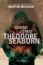 Quand j'étais Théodore Seaborn ebook by Martin Michaud