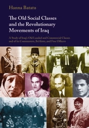 The Old Social Classes and the Revolutionary Movements of Iraq - A Study of Iraq's Old Landed and Commercial Classes and of its Communists, Ba`thists and Free Officers ebook by Hanna Batatu