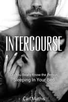 Intercourse: Do You Really Know The Person Sleeping In Your Bed? ebook by Carl Mathis