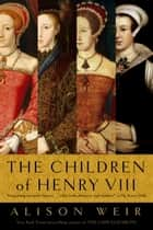 The Children of Henry VIII ebook by Alison Weir