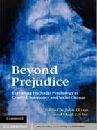 Beyond Prejudice - Extending the Social Psychology of Conflict, Inequality and Social Change ebook by John Dixon, Mark Levine