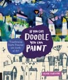 If You Can Doodle, You Can Paint - Transforming Simple Drawings into Works of Art ebook by Diane Culhane