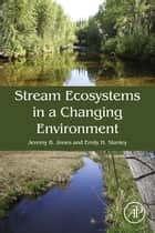 Stream Ecosystems in a Changing Environment ebook by Jeremy B. Jones, Emily Stanley