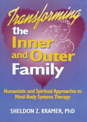Transforming the Inner and Outer Family - Humanistic and Spiritual Approaches to Mind-Body Systems Therapy ebook by E Mark Stern,Sheldon Z Kramer