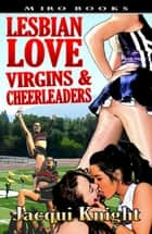 Lesbian Love: Virgins and Cheerleaders ebook by Jacqui Knight