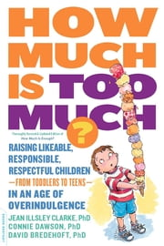 How Much Is Too Much? [previously published as How Much Is Enough?] - Raising Likeable, Responsible, Respectful Children--from Toddlers to Teens--in an Age of Overindulgence ebook by Ph.D. Jean Illsley Clarke,Connie Dawson,David Bredehoft